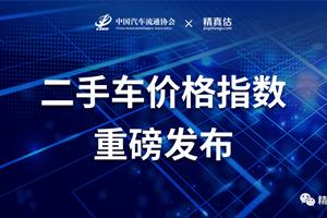 中国汽车流通协会联合精真估权威发布中国二手车价格指...